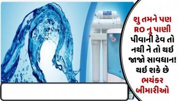 શુ તમને પણ RO નુ પાણી પીવાની ટેવ તો નથી ને તો થઇ જાજો સાવધાન! થઇ શકે છે ભયંકર બીમારીઓ