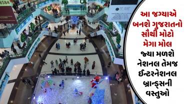આ જગ્યાએ બનશે ગુજરાતનો સૌથી મોટો મેગા મોલ જ્યા મળશે નેશનલ તેમજ ઈન્ટરનેશનલ બ્રાન્ડ્સની વસ્તુઓ
