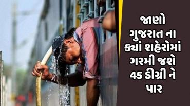 જાણો ગુજરાત ના ક્યાં શહેરોમાં ગરમી જશે 45 ડીગ્રી ને પાર