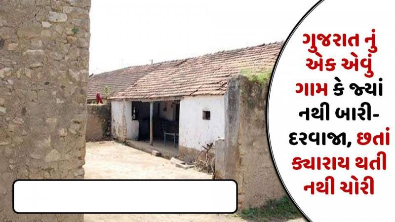 ગુજરાત નું એક એવું ગામ કે જ્યાં નથી બારી-દરવાજા, છતાં ક્યારાય થતી નથી ચોરી