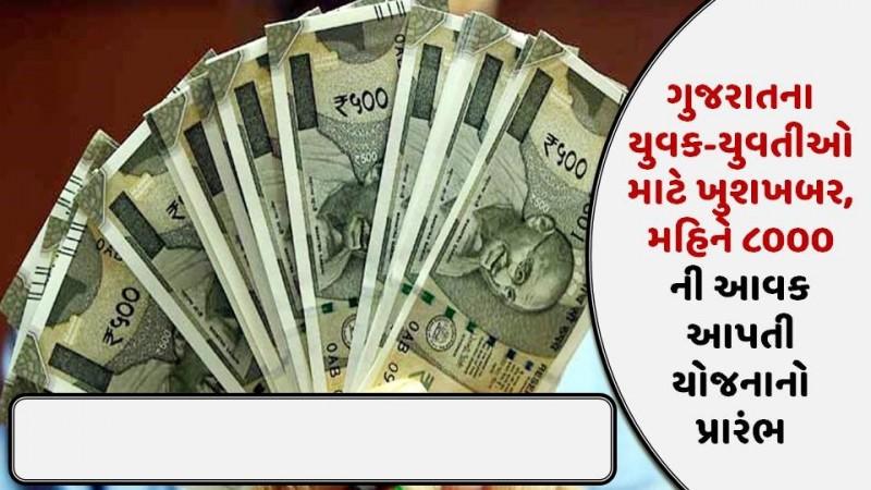 ગુજરાતના યુવક-યુવતીઓ માટે ખુશખબર, મહિને ૮૦૦૦ ની આવક આપતી યોજનાનો પ્રારંભ